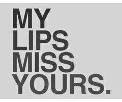 My lips miss yours.