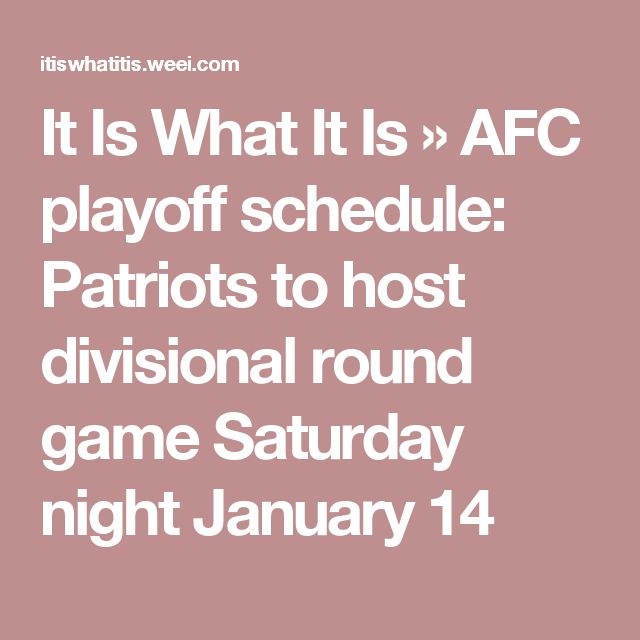 It Is What It Is    » AFC playoff schedule: Patriots to host divisional round game Saturday night January 14