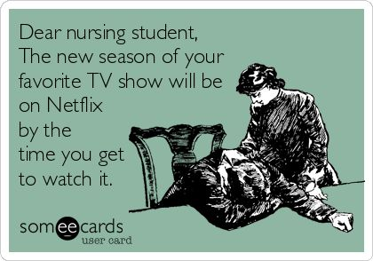 Dear+nursing+student,+The+new+season+of+your+favorite+TV+show+will+be+on+Netflix+by+the+time+you+get+to+watch+it. Nursing Humor