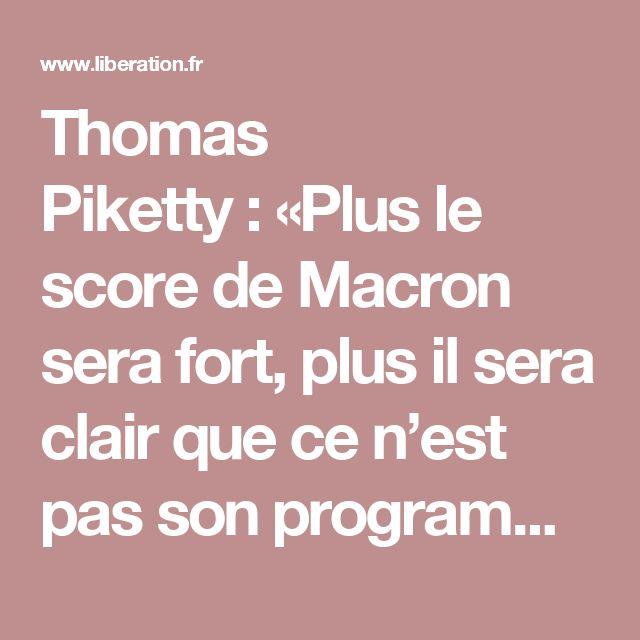 Thomas Piketty:«Plus le score de Macron sera fort, plus il sera clair quece n'est pas son programme que nous accréditons» - Libération