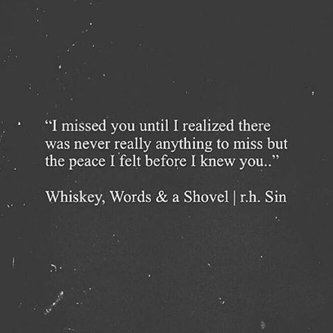 """I Miss The Peace I Felt Before I Knew You"" ❤️❤️❤️❤️❤️❤️❤️❤️❤️  Whiskey, Words and A Shovel 