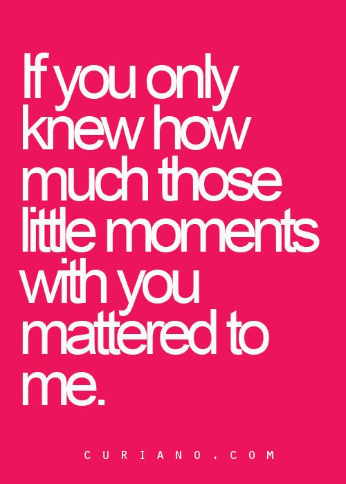 If You Only Knew How Much Those Little Moments With You Mattered to Me. - Curiano Quotes Life