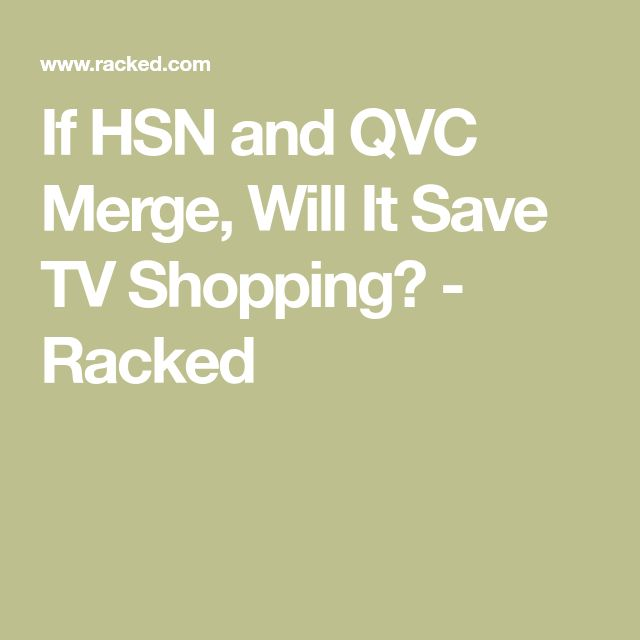 If HSN and QVC Merge, Will It Save TV Shopping? - Racked