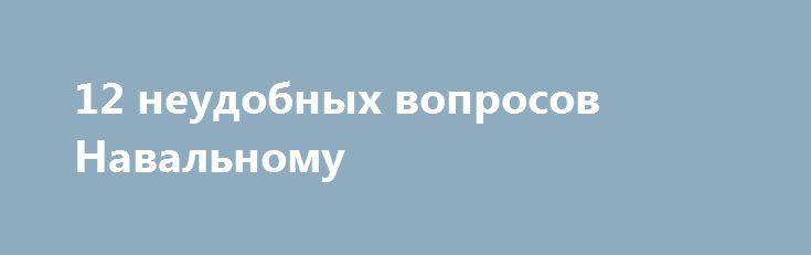 12 неудобных вопросов Навальному http://прогноз-валют.рф/12-%d0%bd%d0%b5%d1%83%d0%b4%d0%be%d0%b1%d0%bd%d1%8b%d1%85-%d0%b2%d0%be%d0%bf%d1%80%d0%be%d1%81%d0%be%d0%b2-%d0%bd%d0%b0%d0%b2%d0%b0%d0%bb%d1%8c%d0%bd%d0%be%d0%bc%d1%83/  12 неудобных вопросов Алексею Навальному!  1) Зачем Навальный нагнетает всю эту предвыборную компанию и собирает деньги у своих сторонников, если ему в выборах нельзя участвовать по закону, со всеми своими судимостями?  На это обычно отвечают сторонники Навальный мол…