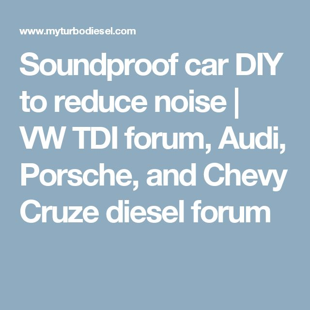 Soundproof car DIY to reduce noise   VW TDI forum, Audi, Porsche, and Chevy Cruze diesel forum