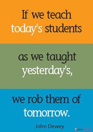 """""""If we teach today's students as we taught yesterday's, we rob them of tomorrow."""" -John Dewey"""
