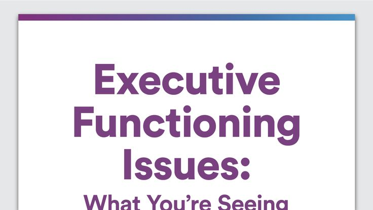 Executive Functioning Issues: What You're Seeing in Your High-Schooler