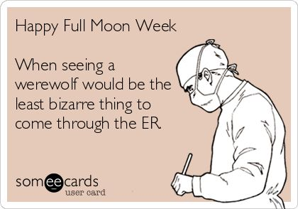 Happy Full Moon Week When seeing a werewolf would be the least bizarre thing to come through the ER.