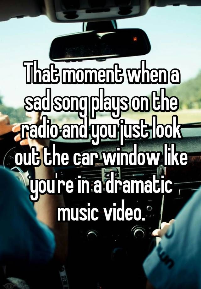 """""""That moment when a sad song plays on the radio and you just look out the car window like you're in a dramatic music video."""""""
