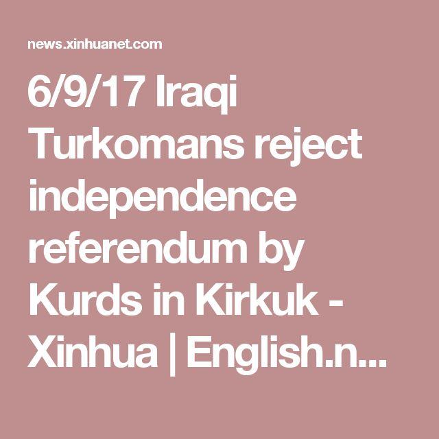 6/9/17 Iraqi Turkomans reject independence referendum by Kurds in Kirkuk - Xinhua   English.news.cn