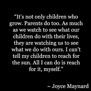 """""""It's not only children who grow. Parents do too. As much as we watch to see what our children do with their lives, they are watching us to see what we do with ours. I can't tell my children to reach for the sun. All I can do is reach for it, myself."""""""