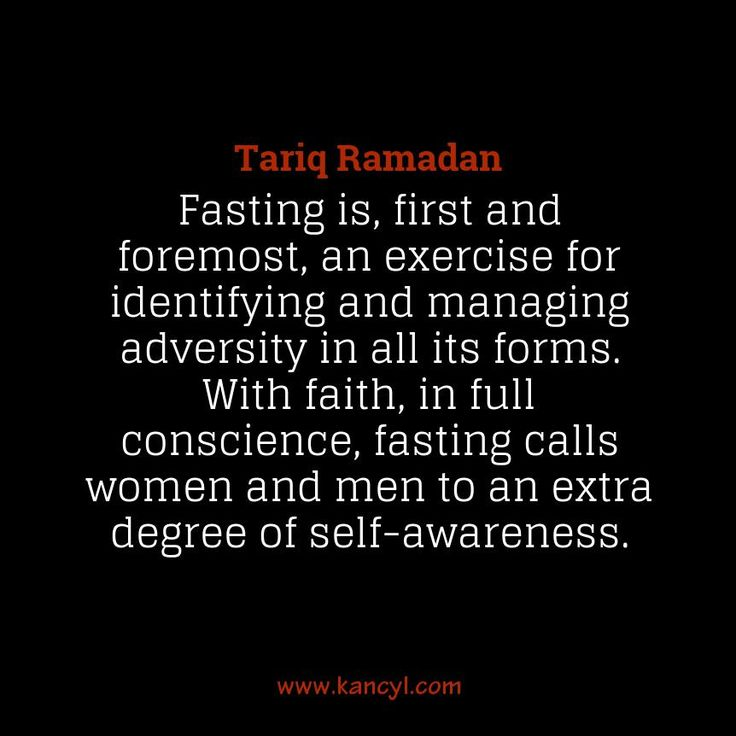 """Fasting is, first and foremost, an exercise for identifying and managing adversity in all its forms. With faith, in full conscience, fasting calls women and men to an extra degree of self-awareness."", Tariq Ramadan"