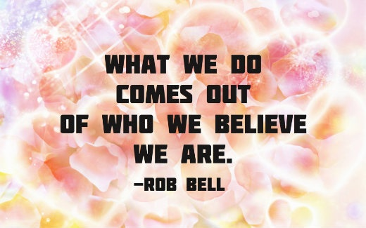 What we do comes out of who we believe we are.-Rob Bell