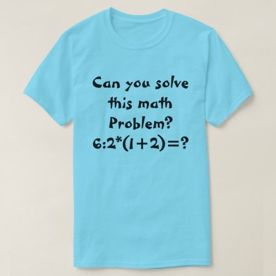A math problem 6:2*(1+2)= T-Shirt A math problem on a white t-shirt:6:2*(1+2)=? You can customize this t-shirt to make you own math problem, you can also change what type of t-shirt you want and the color of the t-shirt.