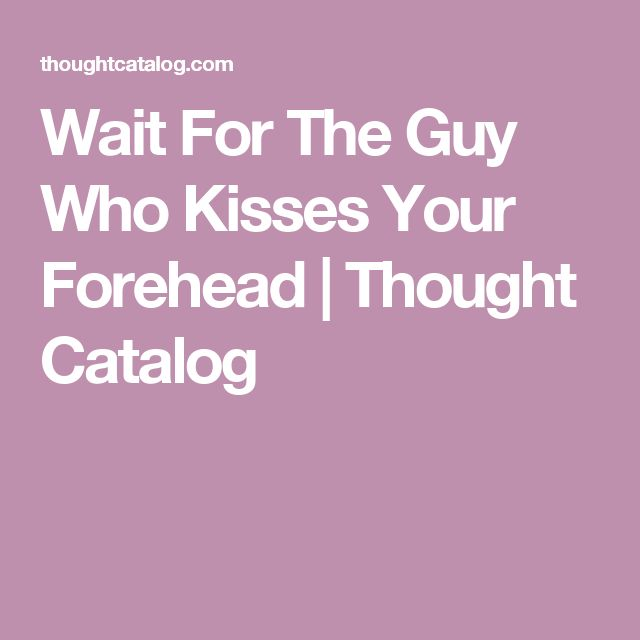 Wait For The Guy Who Kisses Your Forehead | Thought Catalog