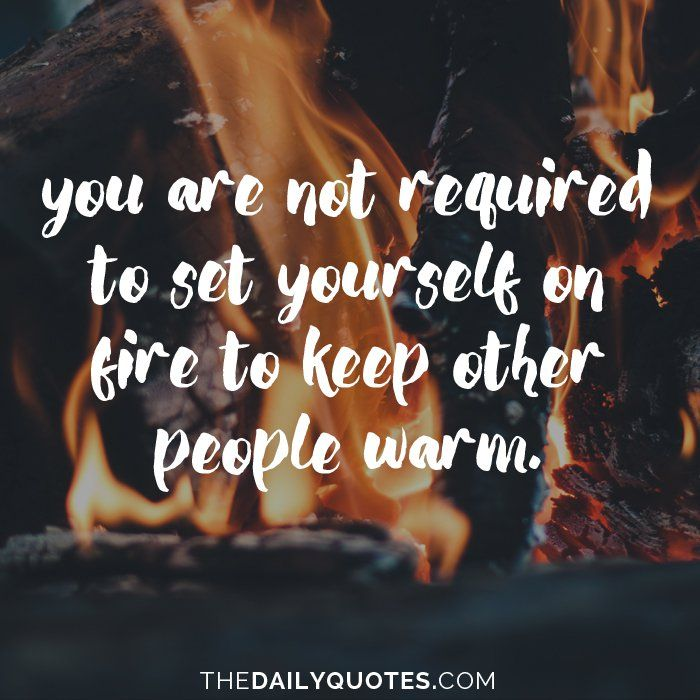 I Love You Quotes: You Are Not Required To Set Yourself On Fire To Keep Other