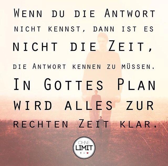 Wenn du die Antwort nicht kennst, dann ist nicht die Zeit, die Antwort kennen zu müssen. In Gottes Plan wird alles zur rechten Zeit klar.