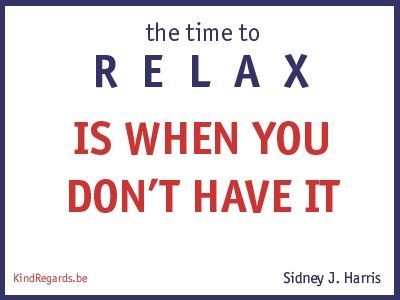 The time to relax is when you don't have it.