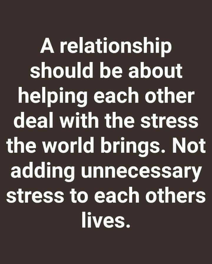 A Relationship Should Be About Helping Each Other Deal With The Stress The World Brings Not Adding Unnecessary Stress Quotes Relationship Quotes True Quotes