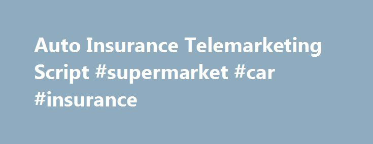 Auto Insurance Telemarketing Script #supermarket #car #insurance http://insurances.nef2.com/auto-insurance-telemarketing-script-supermarket-car-insurance/  #free auto quote # I'm here to Manage leads Auto Insurance Telemarketing Script Free Auto Insurance Telemarketing script Below is the free telemarketing script we use to generate exclusive telemarketed auto insurance leads. Just copy and paste this auto insurance script into a Word or PDF document.  Before you start calling always make…