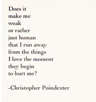does it make me weak or rather just human that i run away from the things i love the moment they begin to hurt me