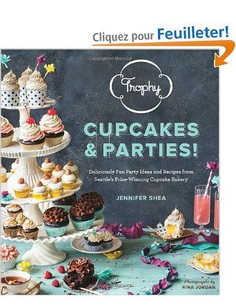 Trophy Cupcakes and Parties!: Deliciously Fun Party Ideas and Recipes from Seattle's Prize-Winning Cupcake Bakery: Amazon.fr: Jennifer Shea,...