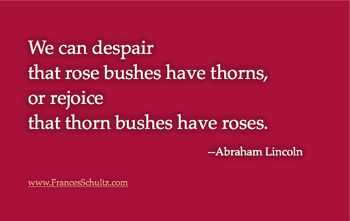 We can despair that rose bushes have thorns, or rejoice that thorn bushes have roses. -Abraham Lincoln