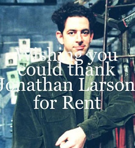 Jonathan Larson is a genius. Forever wishing I could thank him for Rent.