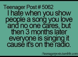 IKR!!!!!!!!!!!!!!!!!!!!!!!!!!!!!!!!!!!!!!!!!!!!!!! All the time because I'm a music freak so I know things before other ppl, and they start singing it after I introduced it to them!!! ARGH!!!!!!!