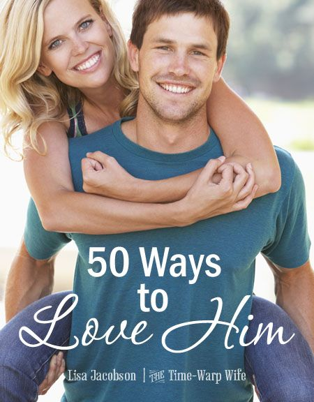 50 Ways to Love Him ~ Time-Warp Wife - Empowering Wives to Joyfully Serve