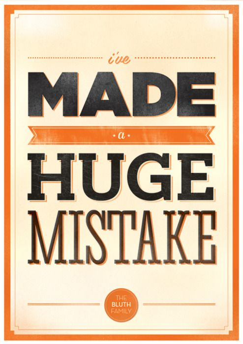 "Greatest catch phrase of all time: ""I've made a huge mistake.""     Arrested Development."