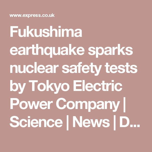 Fukushima earthquake sparks nuclear safety tests by Tokyo Electric Power Company | Science | News | Daily Express