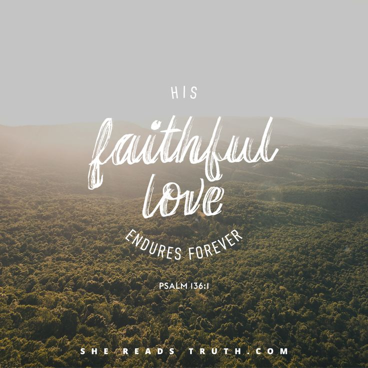 """""""His faithful love endures forever."""" - Psalm 136:1 