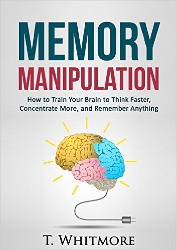 Memory Manipulation: How to Train Your Brain to Think Faster, Concentrate More, and Remember Anything (Learn Memory Improvement and Boost Your Brain Power) - Kindle edition by T Whitmore. Self-Help Kindle eBooks @ Amazon.com.