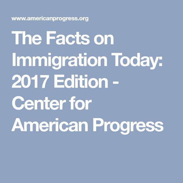 The Facts on Immigration Today: 2017 Edition - Center for American Progress