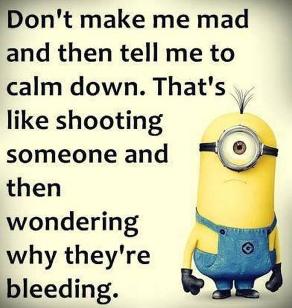 Don't make me mad and then tell me to calm down. That's like shooting so... - funny minion memes, Funny Minion Quote, funny minion quotes, Minion Quote, Quotes - Minion-Quotes.com