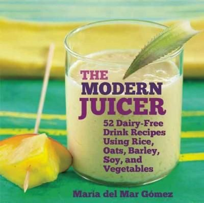 The Modern Juicer: 52 Dairy-Free Drink Recipes Using Rice, Oats,