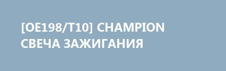 [OE198/T10] CHAMPION СВЕЧА ЗАЖИГАНИЯ http://autotorservice.ru/products/32587-oe198t10-champion-svecha-zazhiganiya  [OE198/T10] CHAMPION СВЕЧА ЗАЖИГАНИЯ со скидкой 224 рубля. Подробнее о предложении на странице: http://autotorservice.ru/products/32587-oe198t10-champion-svecha-zazhiganiya