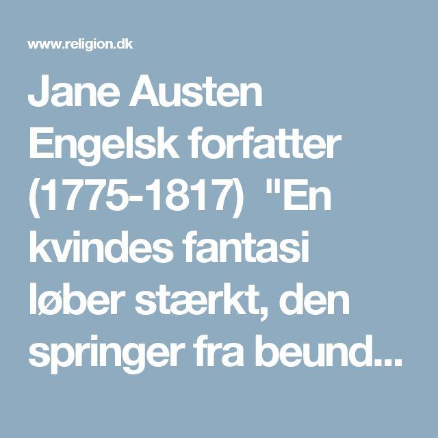 """Jane Austen Engelsk forfatter (1775-1817) """"En kvindes fantasi løber stærkt, den springer fra beundring til kærlighed, fra kærlighed til ægteskab på et øjeblik."""""""