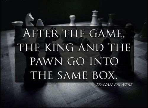 After the game, the king and the pawn go into the same box.