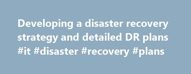 Developing a disaster recovery strategy and detailed DR plans #it #disaster #recovery #plans http://guyana.remmont.com/developing-a-disaster-recovery-strategy-and-detailed-dr-plans-it-disaster-recovery-plans/  # Developing a disaster recovery strategy and detailed DR plans Download for later: Internet Explorer: Right Click Save Target As Firefox: Right Click Save Link As SearchStorage.co.UK: What are the key elements in the development of a DR recovery strategy? Kirvan: Once you have…