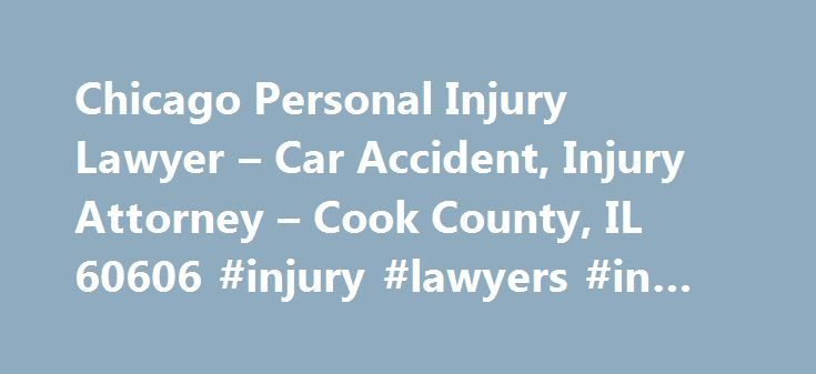 Chicago Personal Injury Lawyer – Car Accident, Injury Attorney – Cook County, IL 60606 #injury #lawyers #in #chicago http://oakland.remmont.com/chicago-personal-injury-lawyer-car-accident-injury-attorney-cook-county-il-60606-injury-lawyers-in-chicago/  # GET HELP NOW Chicago Personal Injury Lawyers PROTECTING THE INJURED ABUSED When you are seriously hurt because someone else was negligent, it can be very frustrating and you will be faced with many questions. Will you be able to recover from…