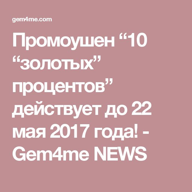 """Промоушен """"10 """"золотых"""" процентов"""" действует до 22 мая 2017 года! - Gem4me NEWS"""