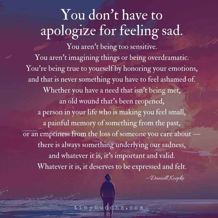 You don't have to apologize for feeling sad. You aren't being to sensitive. You aren't imagining things or being overdramatic.