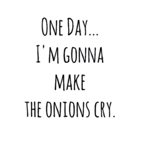 One Day... I'm Gonna Make The Onions Cry.: