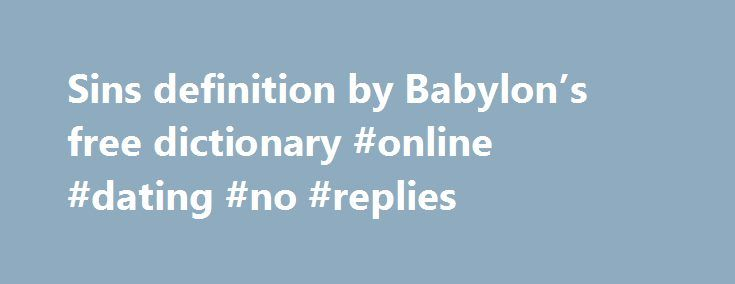 Sins definition by Babylon's free dictionary #online #dating #no #replies http://reply.remmont.com/sins-definition-by-babylons-free-dictionary-online-dating-no-replies/  Definition of Sins The Phrase Finder OriginFrom the Bible. James 5:20.Let him know, that he which converteth the sinner from the error of his way shall save a soul from death, and shall hide a multitude of sins.1 Peter 4:8. And above all things have fervent charity among yourselves: for charity shall cover the multitude […]