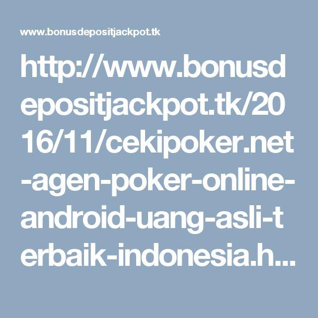 http://www.bonusdepositjackpot.tk/2016/11/cekipoker.net-agen-poker-online-android-uang-asli-terbaik-indonesia.html