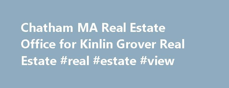 Chatham MA Real Estate Office for Kinlin Grover Real Estate #real #estate #view http://real-estate.remmont.com/chatham-ma-real-estate-office-for-kinlin-grover-real-estate-real-estate-view/  #chatham real estate # Kinlin Grover Real Estate p: 508-945-1856 f: 508-945-1872 Our team of real estate professionals in the Chatham office of Kinlin Grover Real Estate deliver world class service to Chatham home buyers and sellers. This team knows Chatham and all its waterfront homes on fresh water…