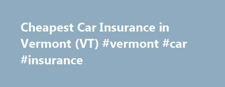Cheapest Car Insurance in Vermont (VT) #vermont #car #insurance http://singapore.remmont.com/cheapest-car-insurance-in-vermont-vt-vermont-car-insurance/  # Vermont, The Green Mountain State , is the only New England state that does not border the Atlantic Ocean. With no buildings taller than 124 feet and the least populated capital city in the U.S. Vermont has surprises of all kinds. The Green Mountains cover the center of the state, and the country s top maple-producing trees call this…