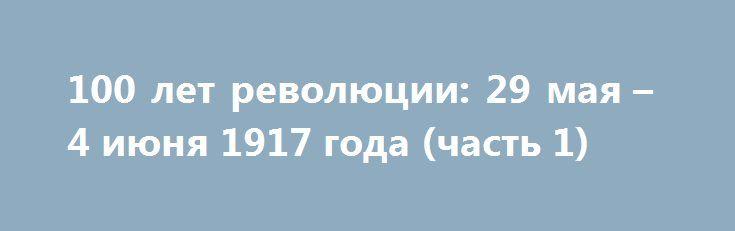 100 лет революции: 29 мая – 4 июня 1917 года (часть 1) http://rusdozor.ru/2017/06/03/100-let-revolyucii-29-maya-4-iyunya-1917-goda-chast-1/  Очередной юбилей в семье государя. Как отмечали дни рождения детей в Царском селе? Чем закончились выборы в Петрограде? «Во всей столице за «изолированную кучку» немецкого агента Ленина голосовало больше 150 тысяч избирателей» — насколько важным оказался этот результат большевиков? Первая ...